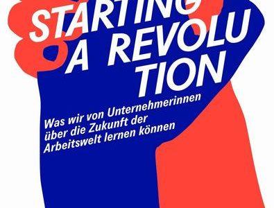 Starting a Revolution Was wir von Unternehmerinnen über die Zukunft der Arbeitswelt lernen können
